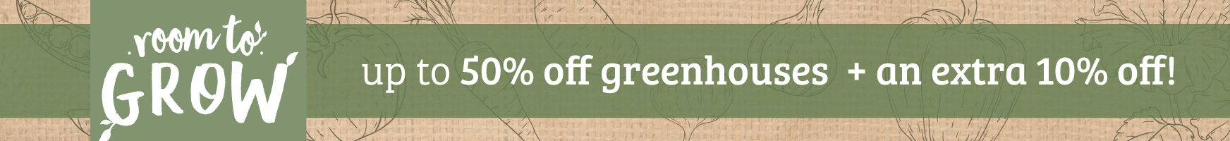 Up to 50% off greenhouses plus an extra 10% off!
